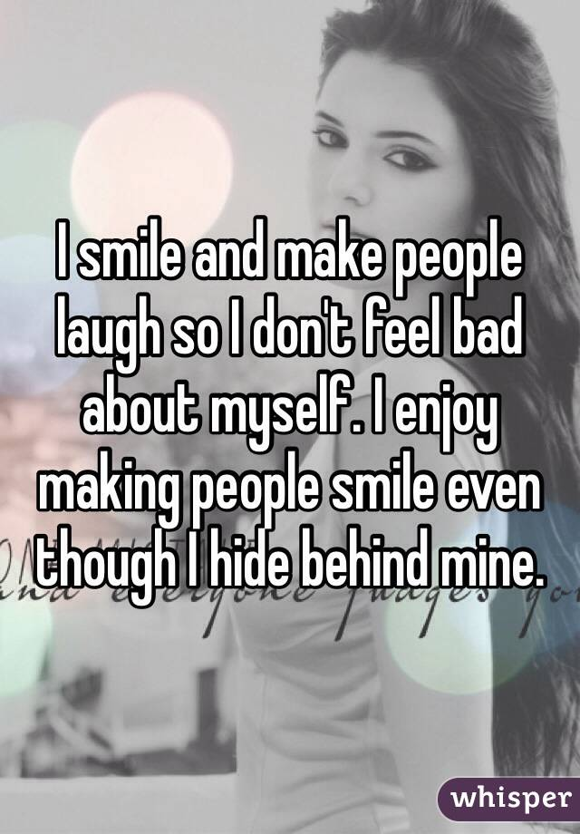 I smile and make people laugh so I don't feel bad about myself. I enjoy making people smile even though I hide behind mine.