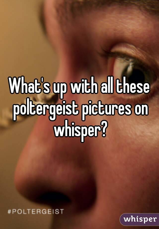 What's up with all these poltergeist pictures on whisper?