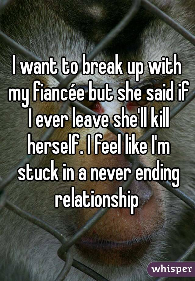 I want to break up with my fiancée but she said if I ever leave she'll kill herself. I feel like I'm stuck in a never ending relationship
