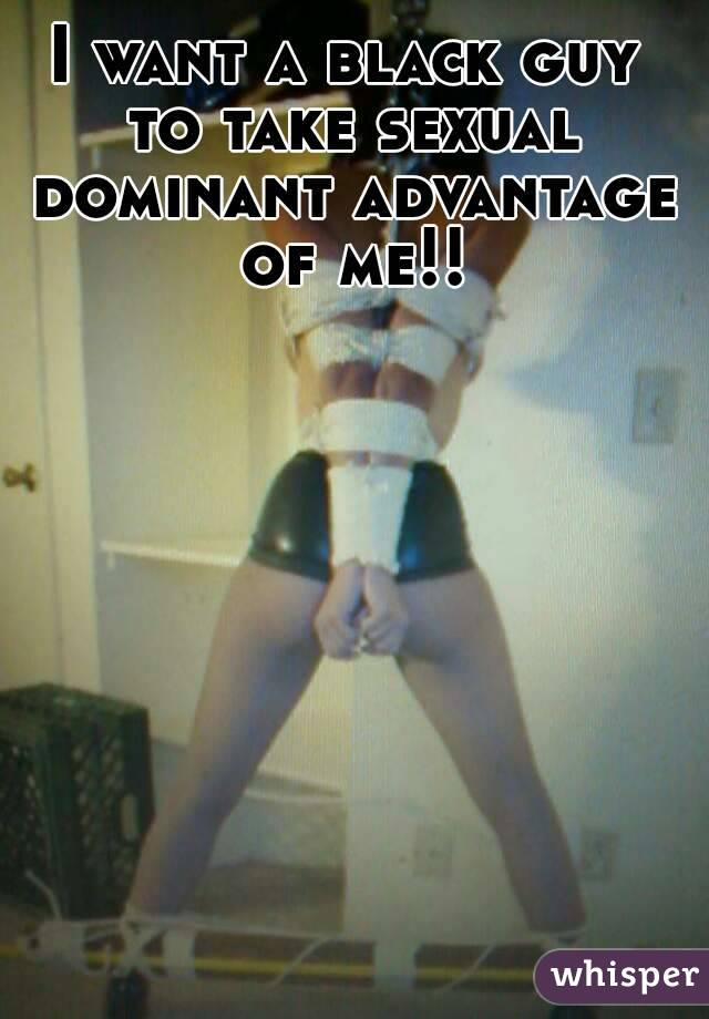 I want a black guy to take sexual dominant advantage of me!!
