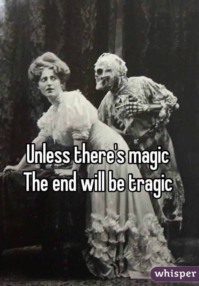 Unless there's magic The end will be tragic