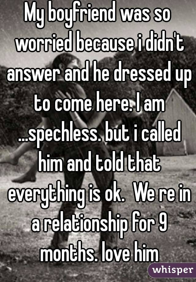 My boyfriend was so worried because i didn't answer and he dressed up to come here. I am ...spechless. but i called him and told that everything is ok.  We re in a relationship for 9 months. love him