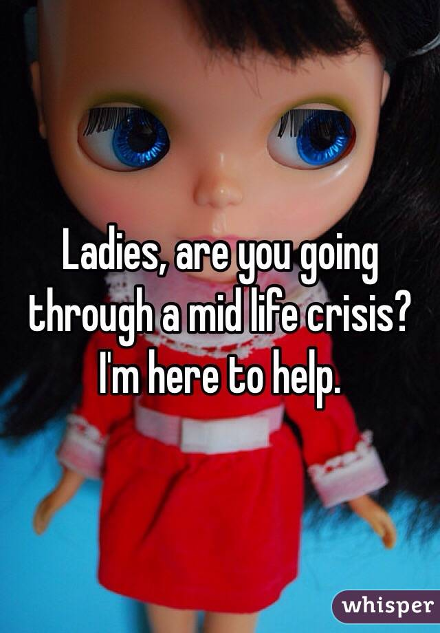 Ladies, are you going through a mid life crisis? I'm here to help.