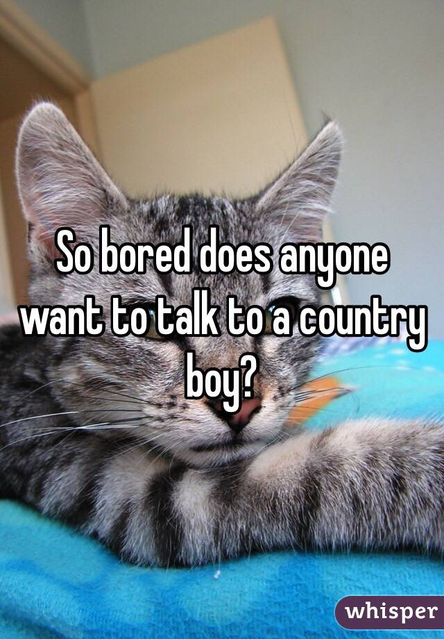 So bored does anyone want to talk to a country boy?
