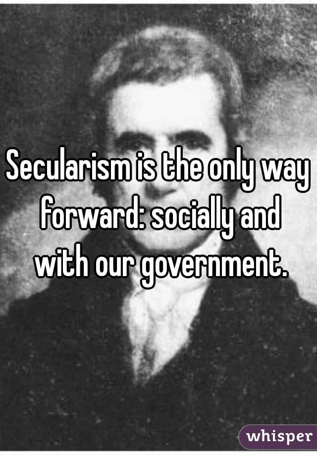Secularism is the only way forward: socially and with our government.