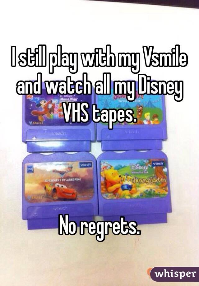 I still play with my Vsmile and watch all my Disney VHS tapes.    No regrets.