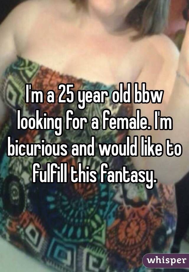 I'm a 25 year old bbw looking for a female. I'm bicurious and would like to fulfill this fantasy.