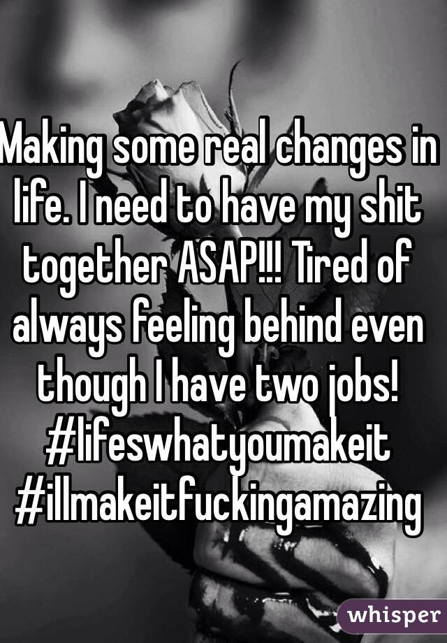 Making some real changes in life. I need to have my shit together ASAP!!! Tired of always feeling behind even though I have two jobs! #lifeswhatyoumakeit #illmakeitfuckingamazing