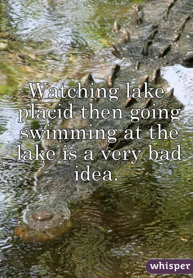Watching lake placid then going swimming at the lake is a very bad idea.