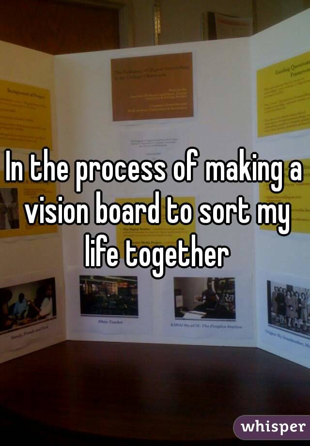 In the process of making a vision board to sort my life together