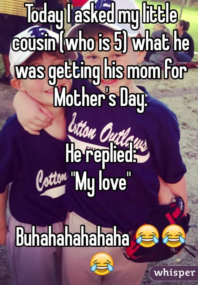 "Today I asked my little cousin (who is 5) what he was getting his mom for Mother's Day.  He replied: ""My love""  Buhahahahahaha 😂😂😂"