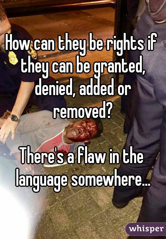How can they be rights if they can be granted, denied, added or removed?  There's a flaw in the language somewhere...