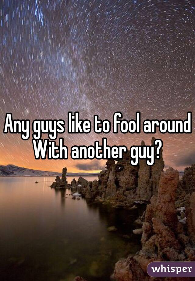 Any guys like to fool around  With another guy?