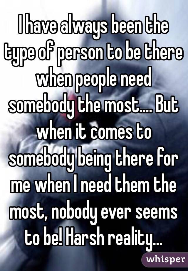 I have always been the type of person to be there when people need somebody the most.... But when it comes to somebody being there for me when I need them the most, nobody ever seems to be! Harsh reality...