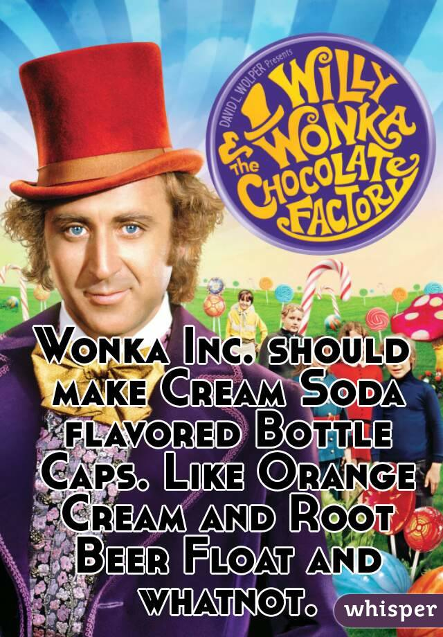 Wonka Inc. should make Cream Soda flavored Bottle Caps. Like Orange Cream and Root Beer Float and whatnot.