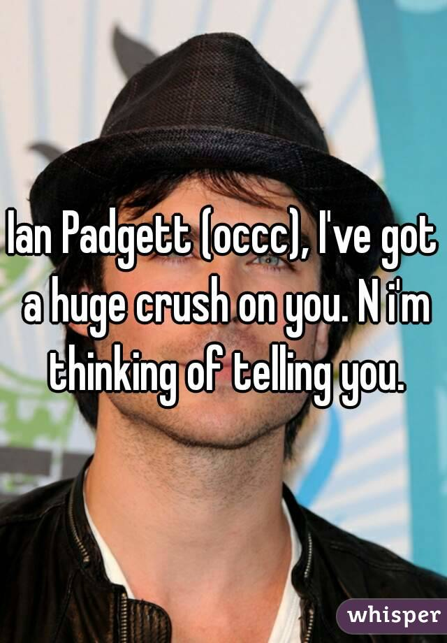 Ian Padgett (occc), I've got a huge crush on you. N i'm thinking of telling you.