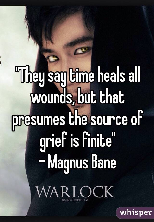 """""""They say time heals all wounds, but that presumes the source of grief is finite""""  - Magnus Bane"""