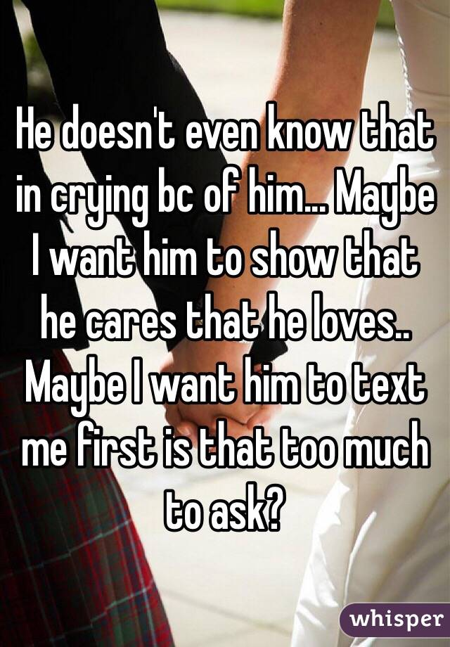 He doesn't even know that in crying bc of him... Maybe I want him to show that he cares that he loves.. Maybe I want him to text me first is that too much to ask?