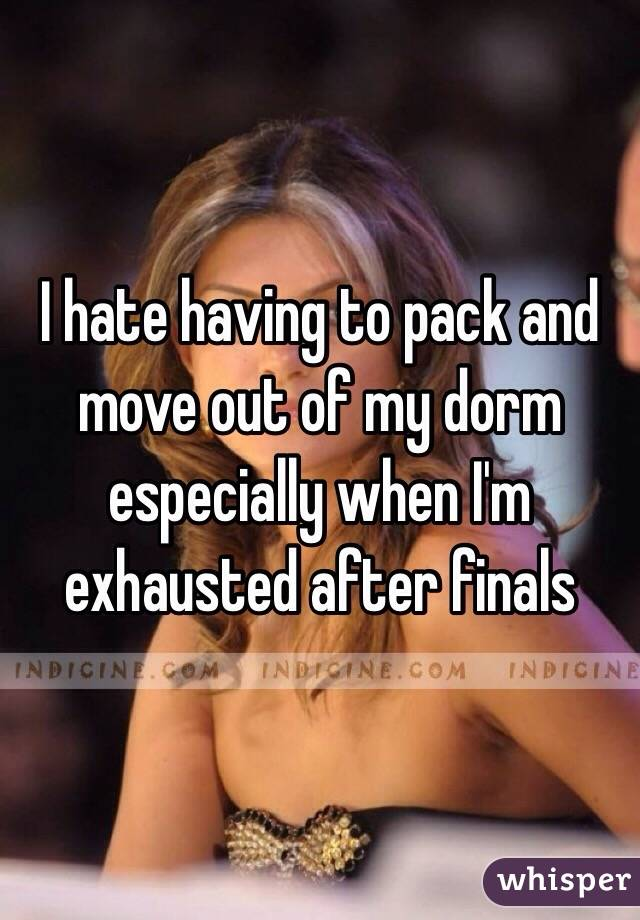 I hate having to pack and move out of my dorm especially when I'm exhausted after finals