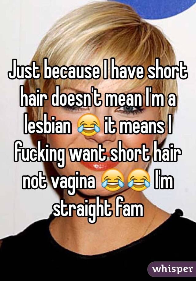 Just because I have short hair doesn't mean I'm a lesbian 😂 it means I fucking want short hair not vagina 😂😂 I'm straight fam