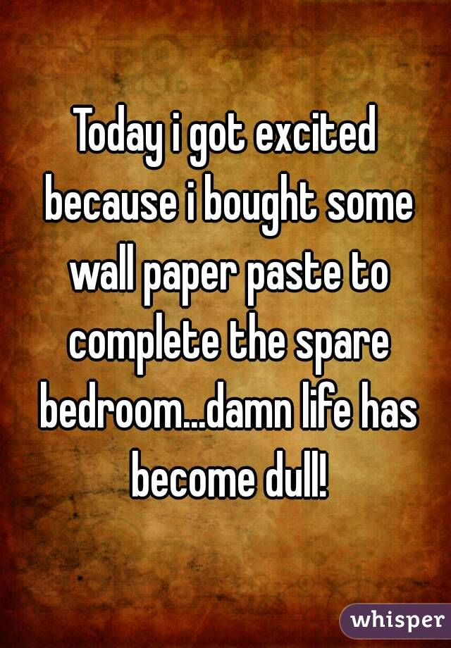 Today i got excited because i bought some wall paper paste to complete the spare bedroom...damn life has become dull!
