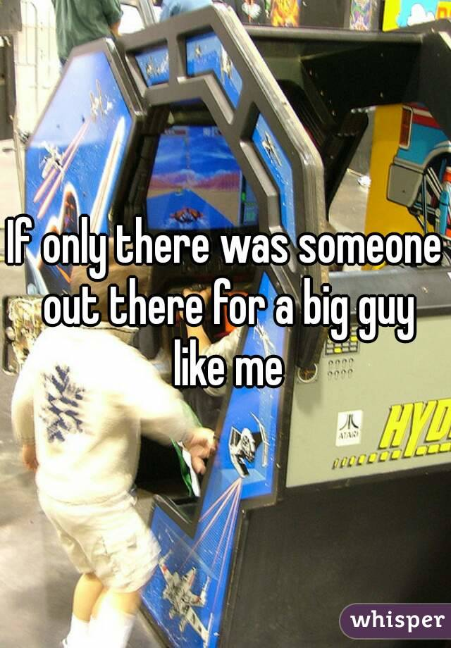 If only there was someone out there for a big guy like me