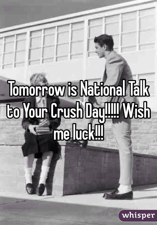 Tomorrow is National Talk to Your Crush Day!!!!! Wish me luck!!!