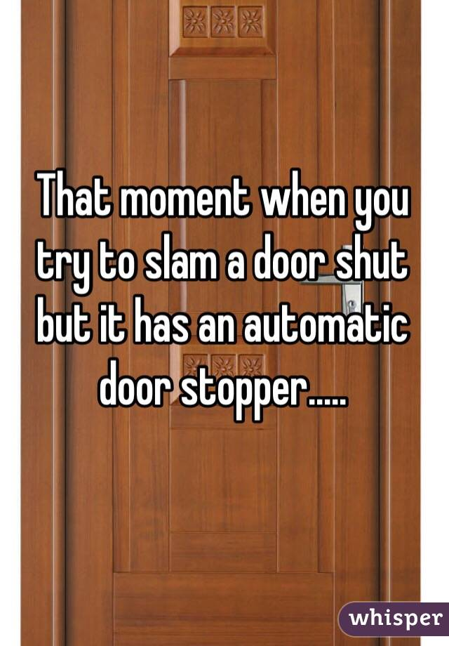 That moment when you try to slam a door shut but it has an automatic door stopper.....