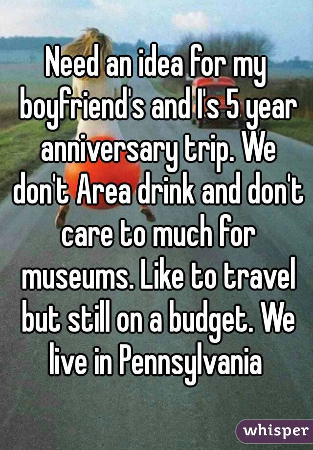 Need an idea for my boyfriend's and I's 5 year anniversary trip. We don't Area drink and don't care to much for museums. Like to travel but still on a budget. We live in Pennsylvania