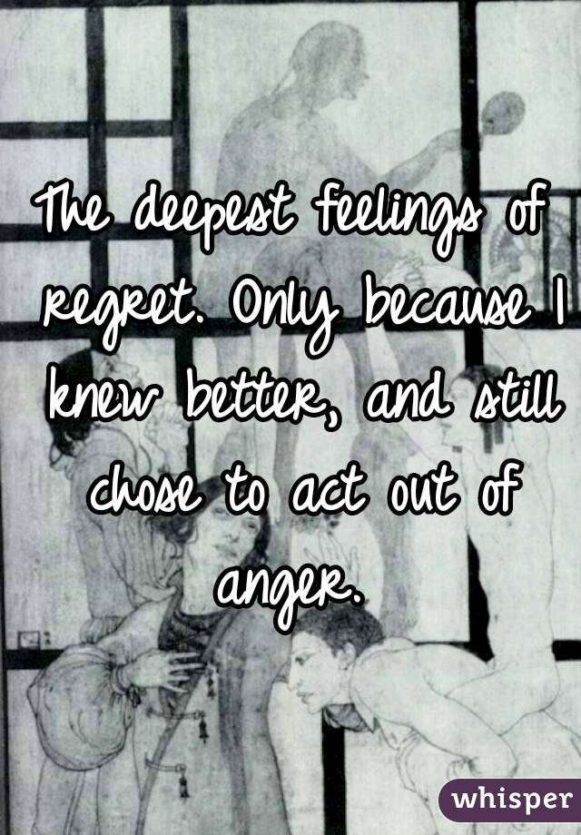 The deepest feelings of regret. Only because I knew better, and still chose to act out of anger.