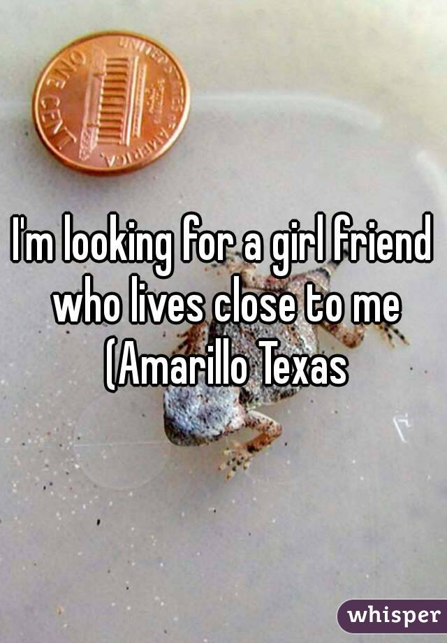 I'm looking for a girl friend who lives close to me (Amarillo Texas