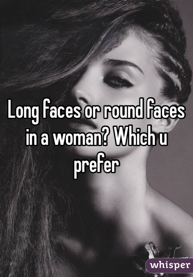 Long faces or round faces in a woman? Which u prefer