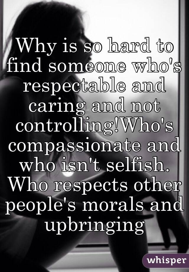 Why is so hard to find someone who's respectable and caring and not controlling!Who's compassionate and who isn't selfish. Who respects other people's morals and upbringing
