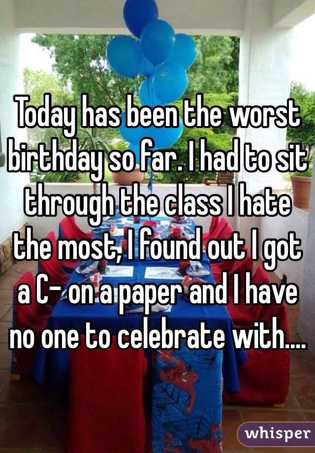Today has been the worst birthday so far. I had to sit through the class I hate the most, I found out I got a C- on a paper and I have no one to celebrate with....