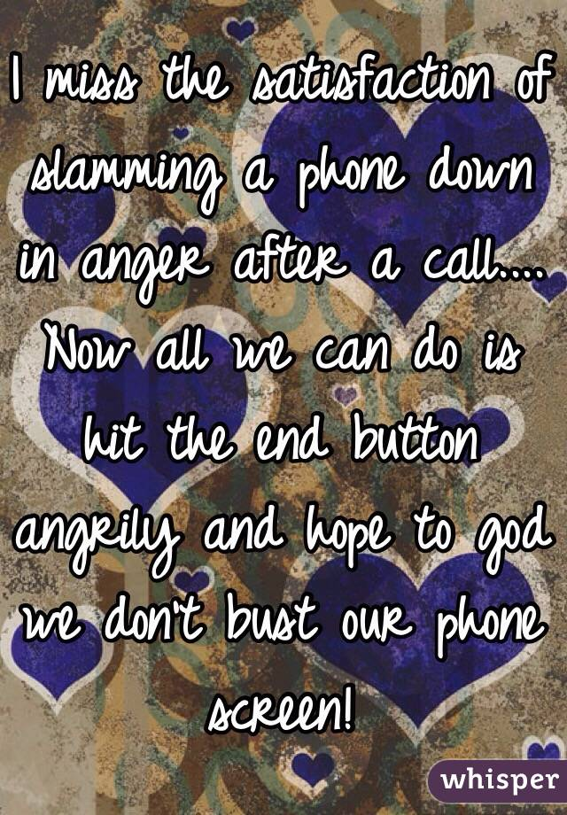 I miss the satisfaction of slamming a phone down in anger after a call.... Now all we can do is hit the end button angrily and hope to god we don't bust our phone screen!