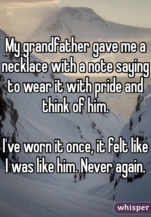 My grandfather gave me a necklace with a note saying to wear it with pride and think of him.  I've worn it once, it felt like I was like him. Never again.