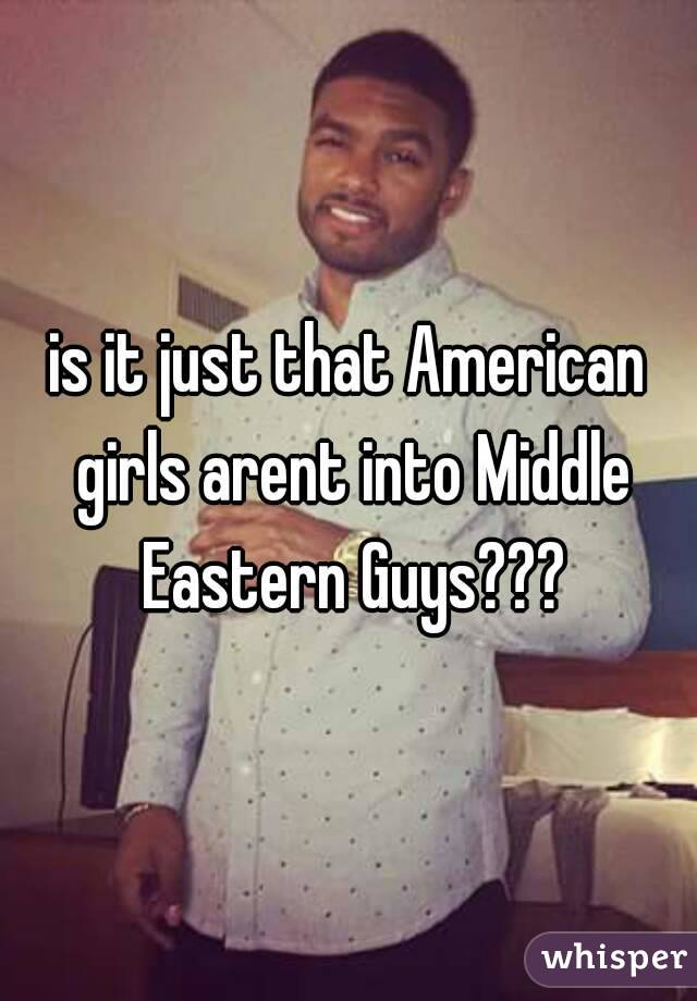 is it just that American girls arent into Middle Eastern Guys???