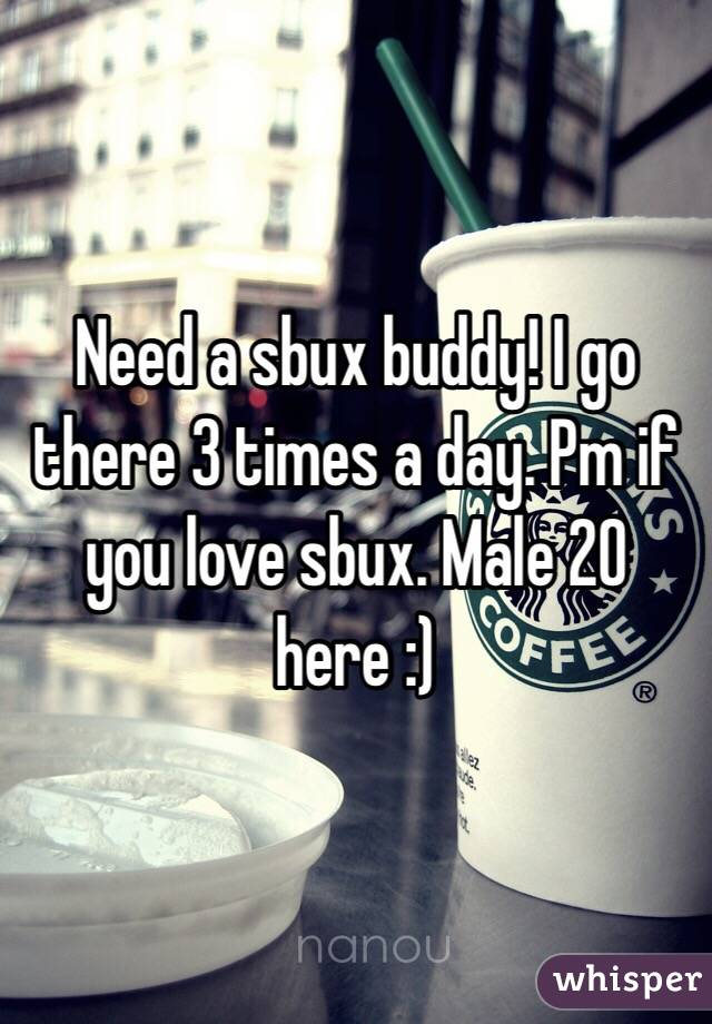 Need a sbux buddy! I go there 3 times a day. Pm if you love sbux. Male 20 here :)