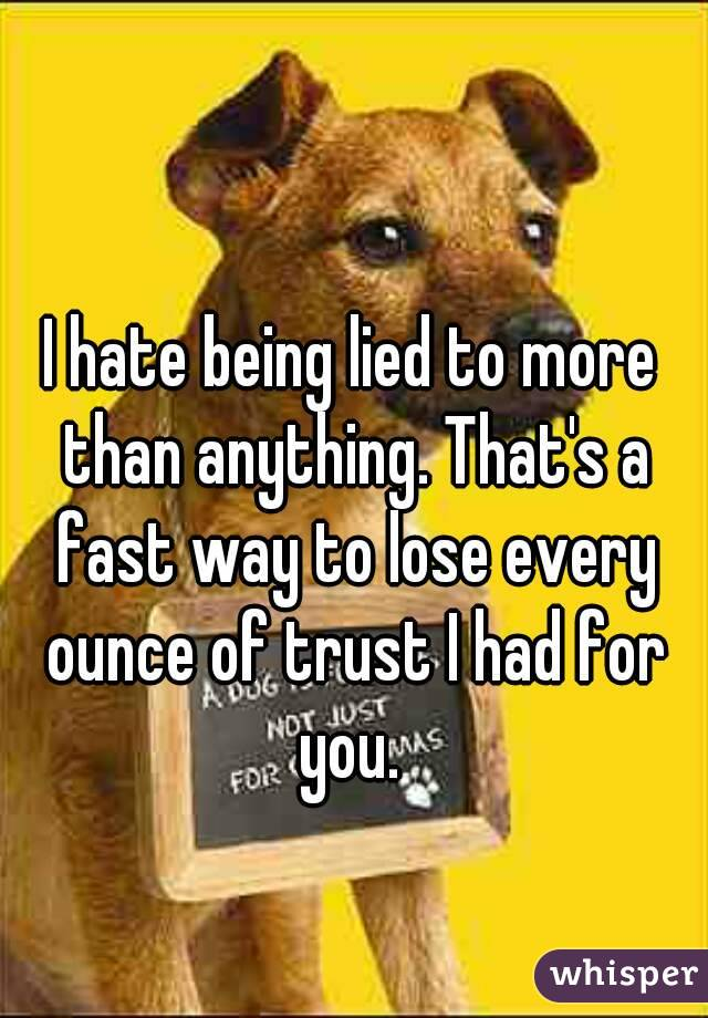 I hate being lied to more than anything. That's a fast way to lose every ounce of trust I had for you.
