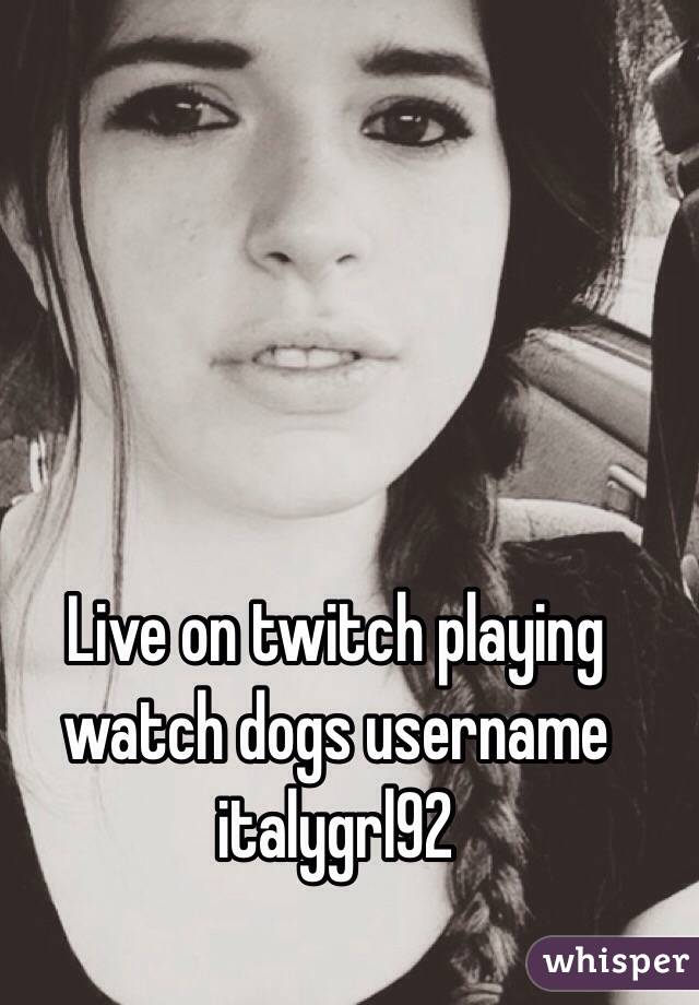 Live on twitch playing watch dogs username italygrl92