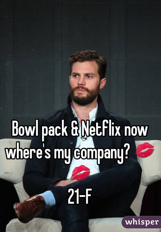 Bowl pack & Netflix now where's my company? 💋💋 21-F