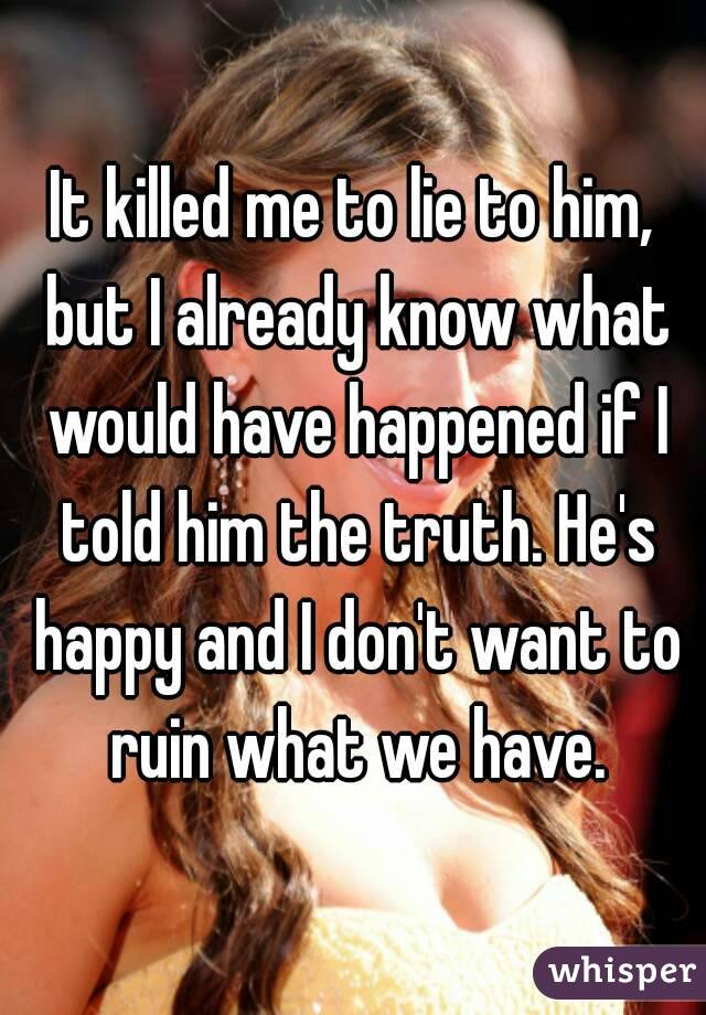It killed me to lie to him, but I already know what would have happened if I told him the truth. He's happy and I don't want to ruin what we have.