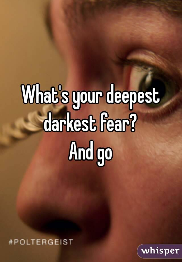 What's your deepest darkest fear?  And go