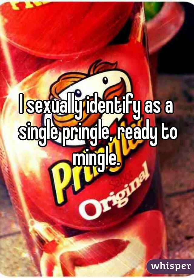 I sexually identify as a single pringle, ready to mingle.