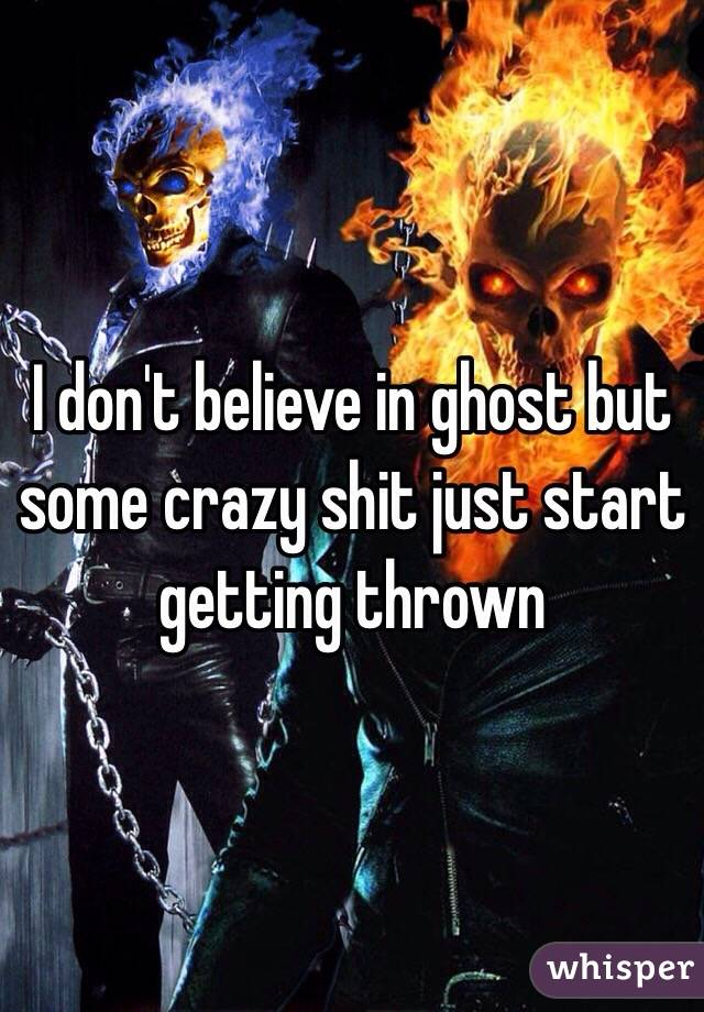 I don't believe in ghost but some crazy shit just start getting thrown
