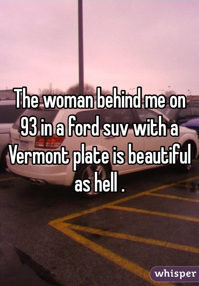 The woman behind me on 93 in a ford suv with a Vermont plate is beautiful as hell .