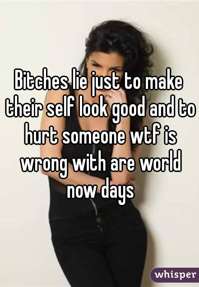 Bitches lie just to make their self look good and to hurt someone wtf is wrong with are world now days