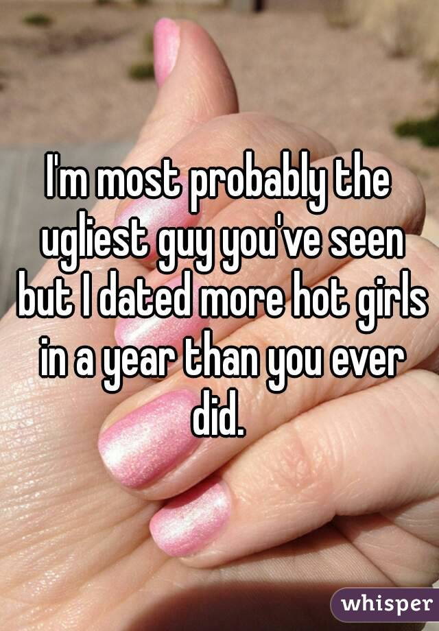 I'm most probably the ugliest guy you've seen but I dated more hot girls in a year than you ever did.