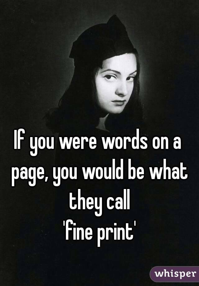 If you were words on a page, you would be what they call  'fine print'