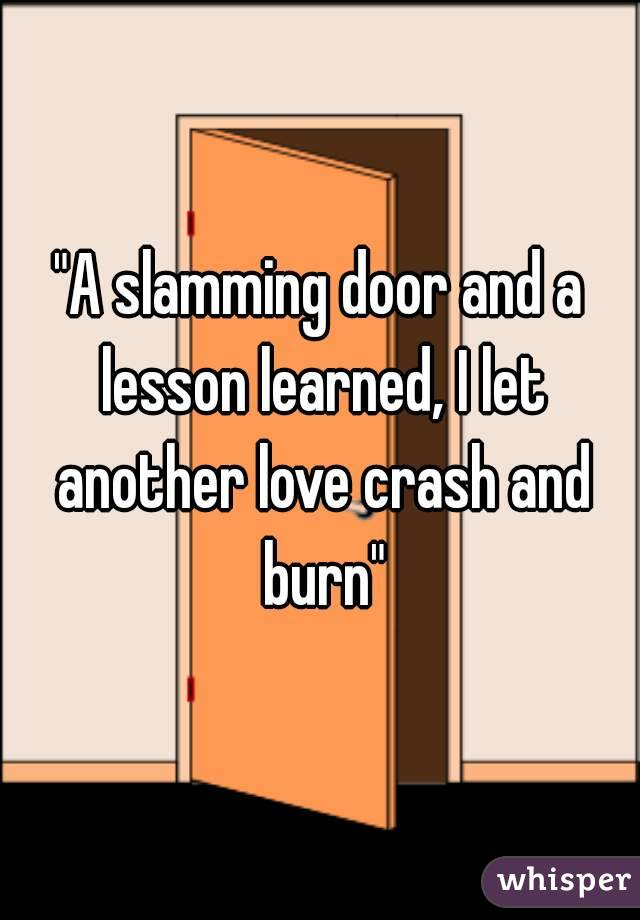 """""""A slamming door and a lesson learned, I let another love crash and burn"""""""